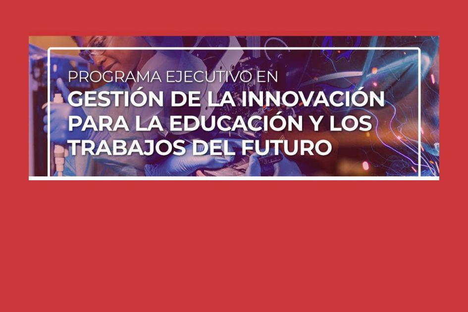 Programa Ejecutivo en Gestión de la Innovación para la Educación y los Trabajos del Futuro